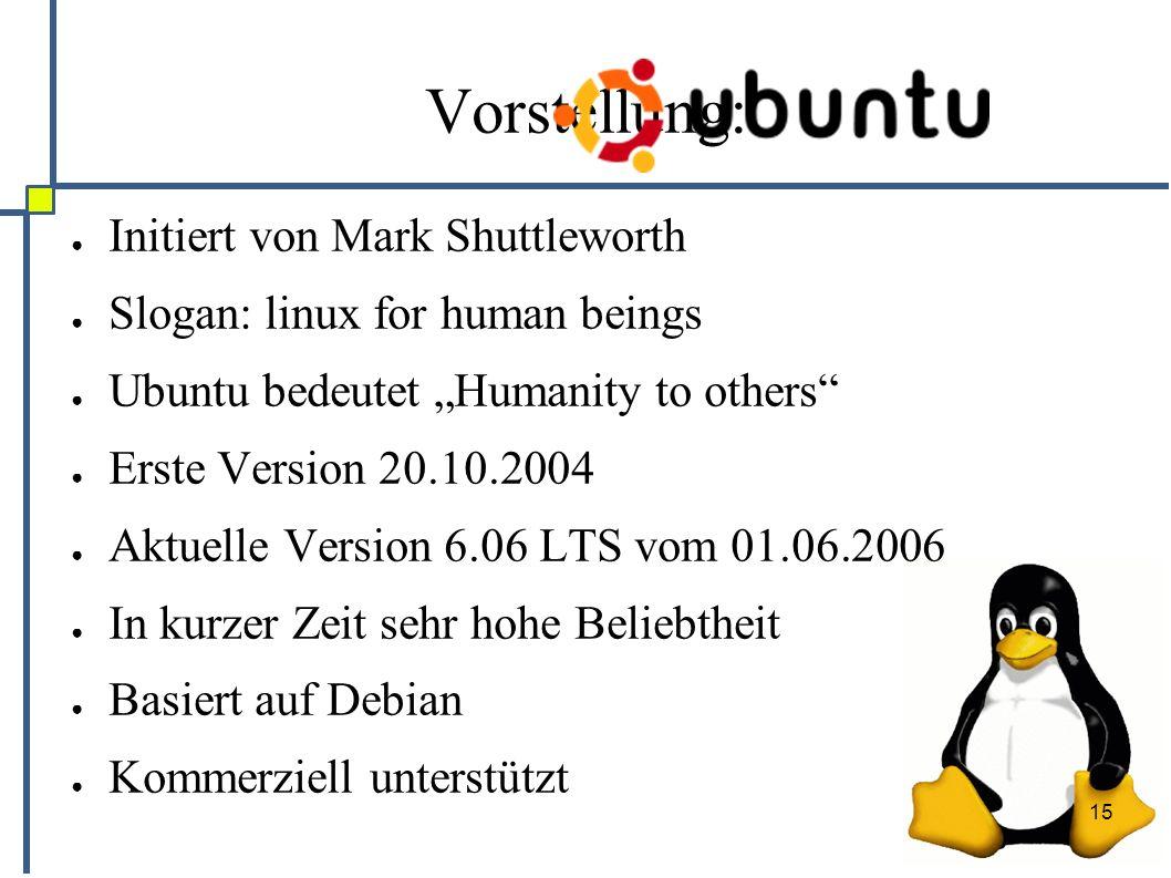 """15 Vorstellung: ● Initiert von Mark Shuttleworth ● Slogan: linux for human beings ● Ubuntu bedeutet """"Humanity to others ● Erste Version 20.10.2004 ● Aktuelle Version 6.06 LTS vom 01.06.2006 ● In kurzer Zeit sehr hohe Beliebtheit ● Basiert auf Debian ● Kommerziell unterstützt"""