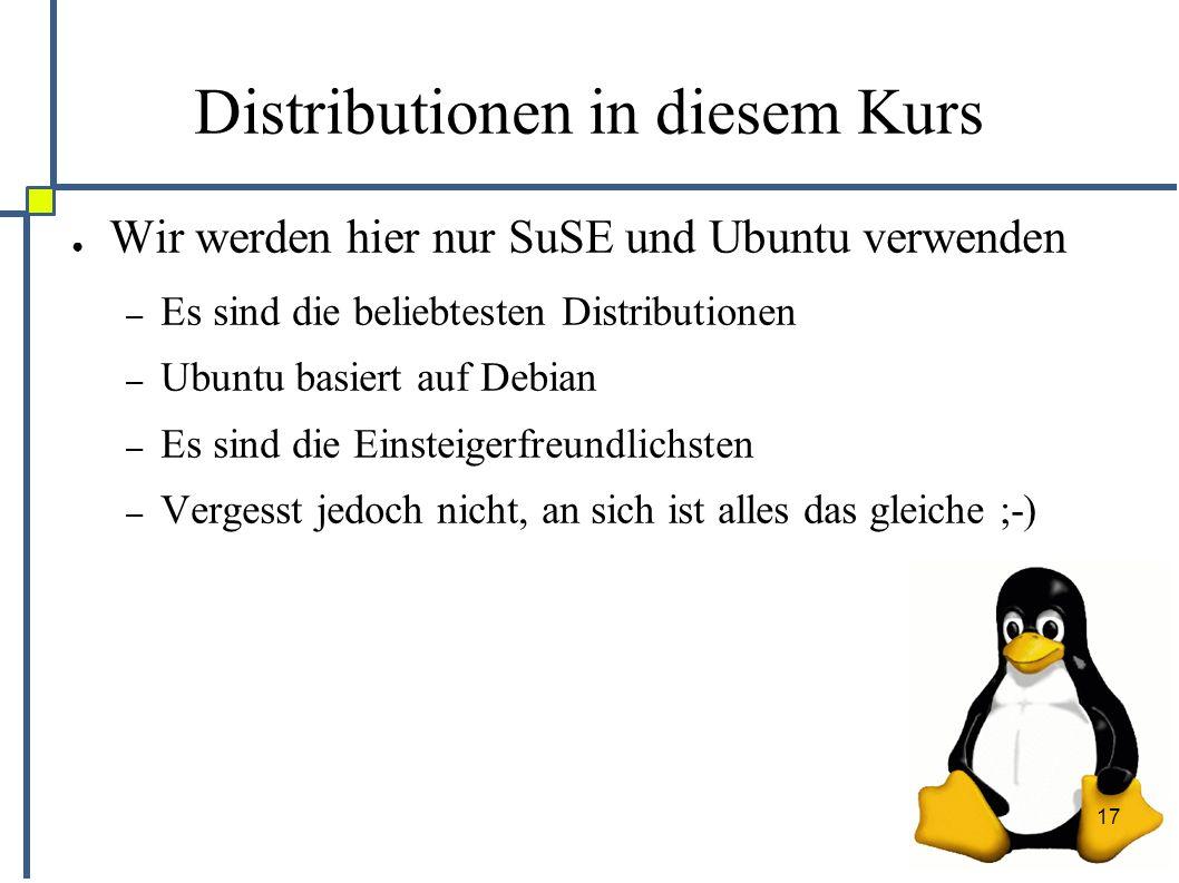 17 Distributionen in diesem Kurs ● Wir werden hier nur SuSE und Ubuntu verwenden – Es sind die beliebtesten Distributionen – Ubuntu basiert auf Debian – Es sind die Einsteigerfreundlichsten – Vergesst jedoch nicht, an sich ist alles das gleiche ;-)