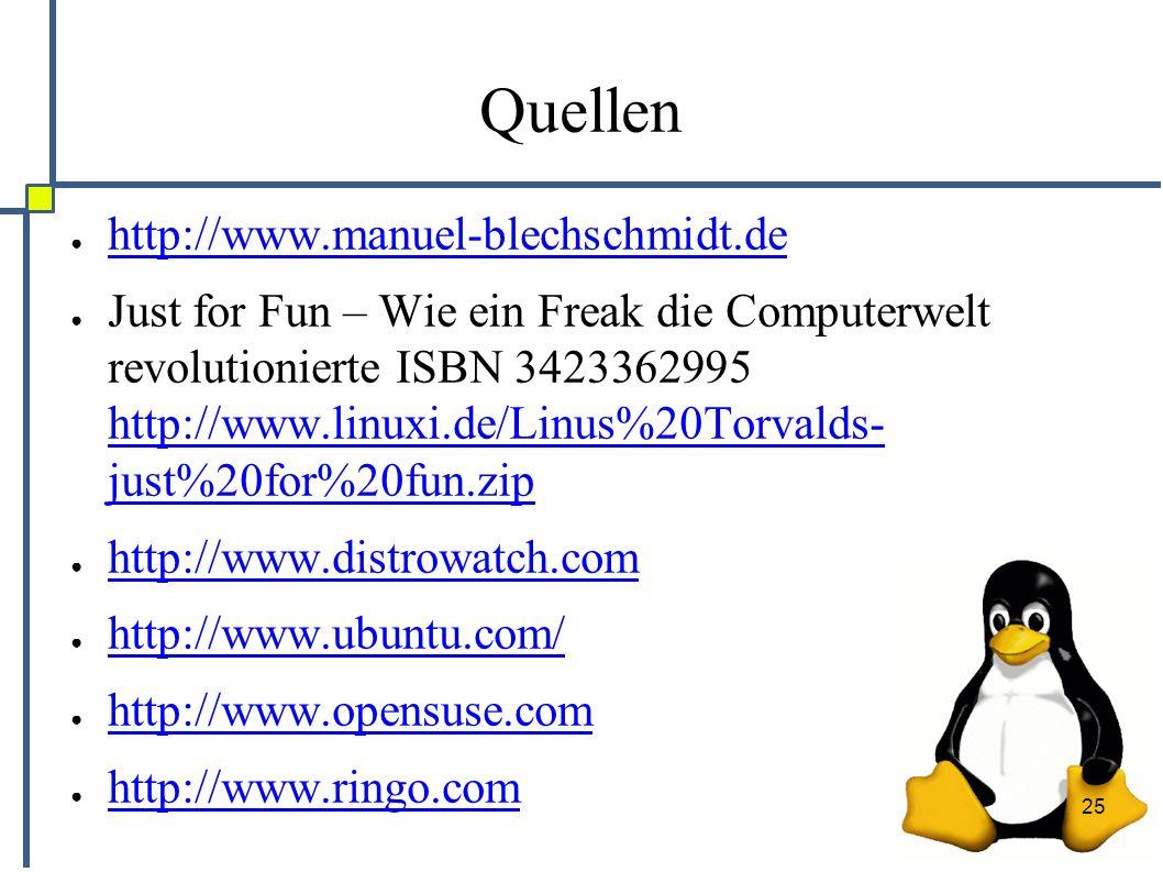 25 Quellen ● http://www.manuel-blechschmidt.de http://www.manuel-blechschmidt.de ● Just for Fun – Wie ein Freak die Computerwelt revolutionierte ISBN 3423362995 http://www.linuxi.de/Linus%20Torvalds- just%20for%20fun.zip http://www.linuxi.de/Linus%20Torvalds- just%20for%20fun.zip ● http://www.distrowatch.com http://www.distrowatch.com ● http://www.ubuntu.com/ http://www.ubuntu.com/ ● http://www.opensuse.com http://www.opensuse.com ● http://www.ringo.com http://www.ringo.com