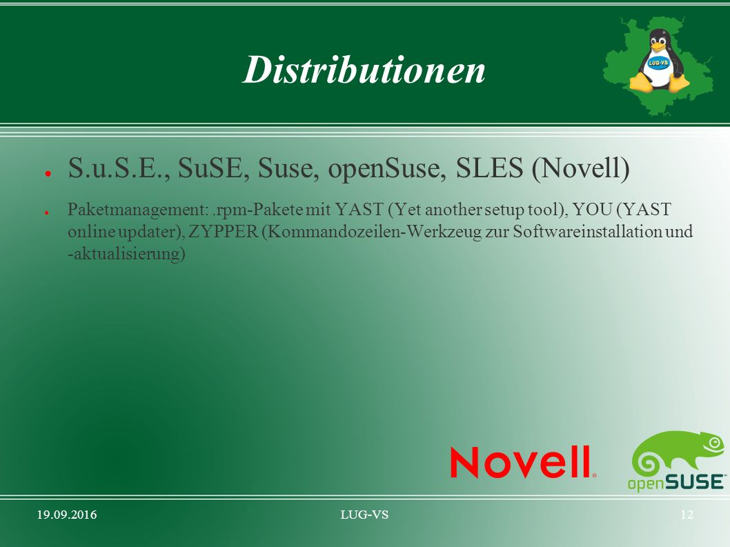 19.09.2016LUG-VS12 Distributionen ● S.u.S.E., SuSE, Suse, openSuse, SLES (Novell) ● Paketmanagement:.rpm-Pakete mit YAST (Yet another setup tool), YOU (YAST online updater), ZYPPER (Kommandozeilen-Werkzeug zur Softwareinstallation und -aktualisierung)