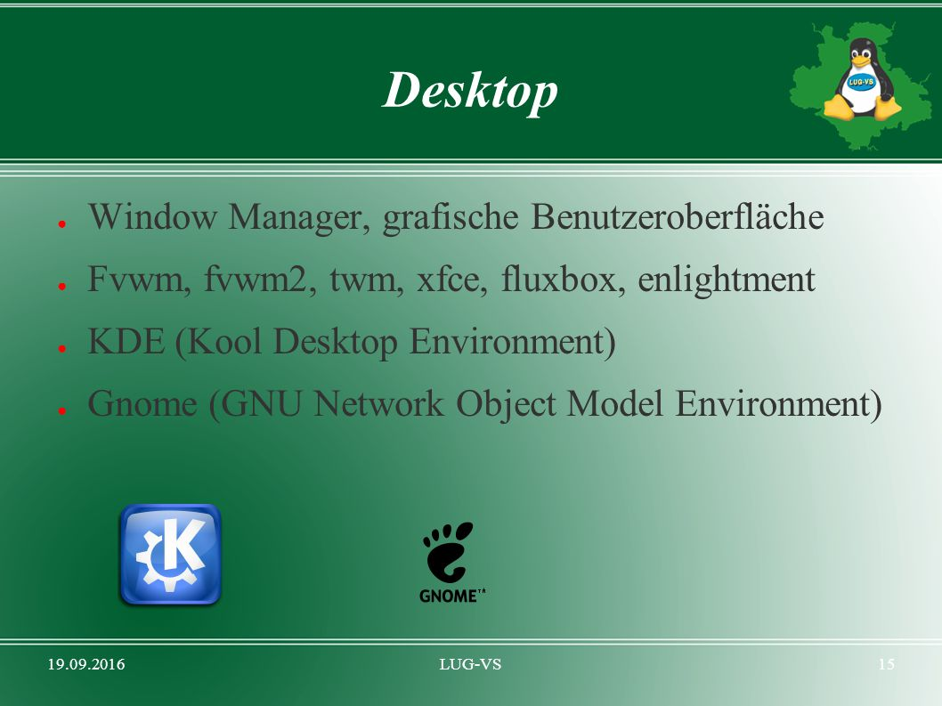 19.09.2016LUG-VS15 Desktop ● Window Manager, grafische Benutzeroberfläche ● Fvwm, fvwm2, twm, xfce, fluxbox, enlightment ● KDE (Kool Desktop Environment) ● Gnome (GNU Network Object Model Environment)