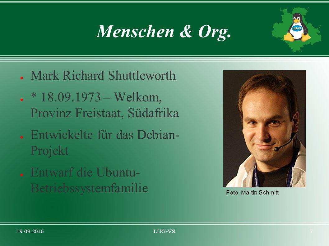 19.09.2016LUG-VS7 Menschen & Org. ● Mark Richard Shuttleworth ● * 18.09.1973 – Welkom, Provinz Freistaat, Südafrika ● Entwickelte für das Debian- Proj