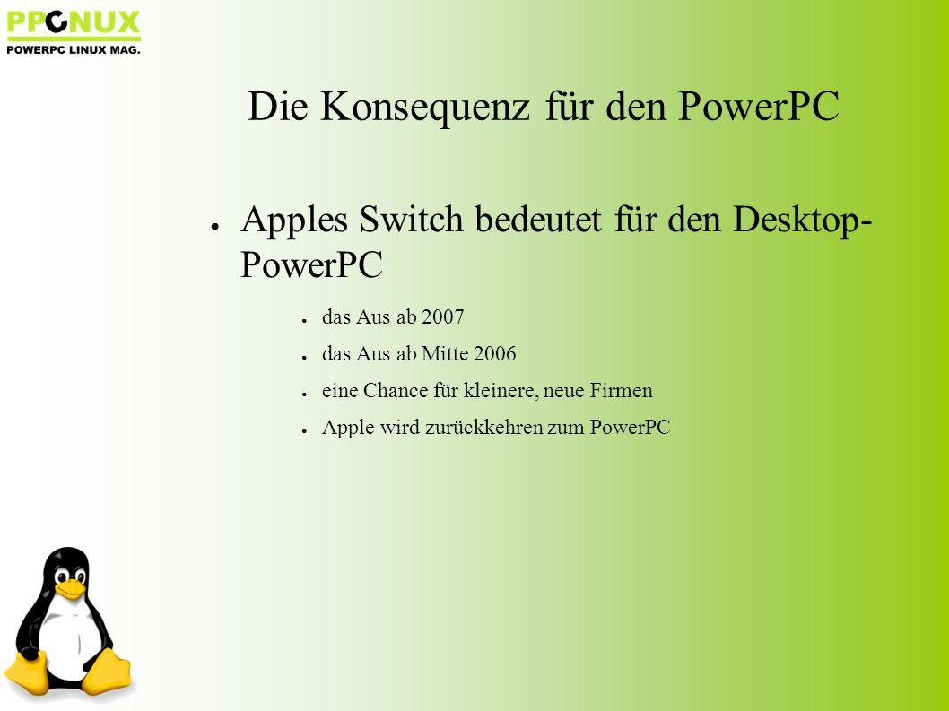 ● Apples Switch bedeutet für den Desktop- PowerPC ● das Aus ab 2007 ● das Aus ab Mitte 2006 ● eine Chance für kleinere, neue Firmen ● Apple wird zurückkehren zum PowerPC