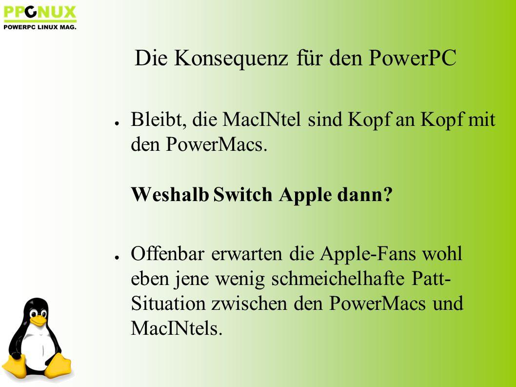 Die Konsequenz für den PowerPC ● Bleibt, die MacINtel sind Kopf an Kopf mit den PowerMacs.
