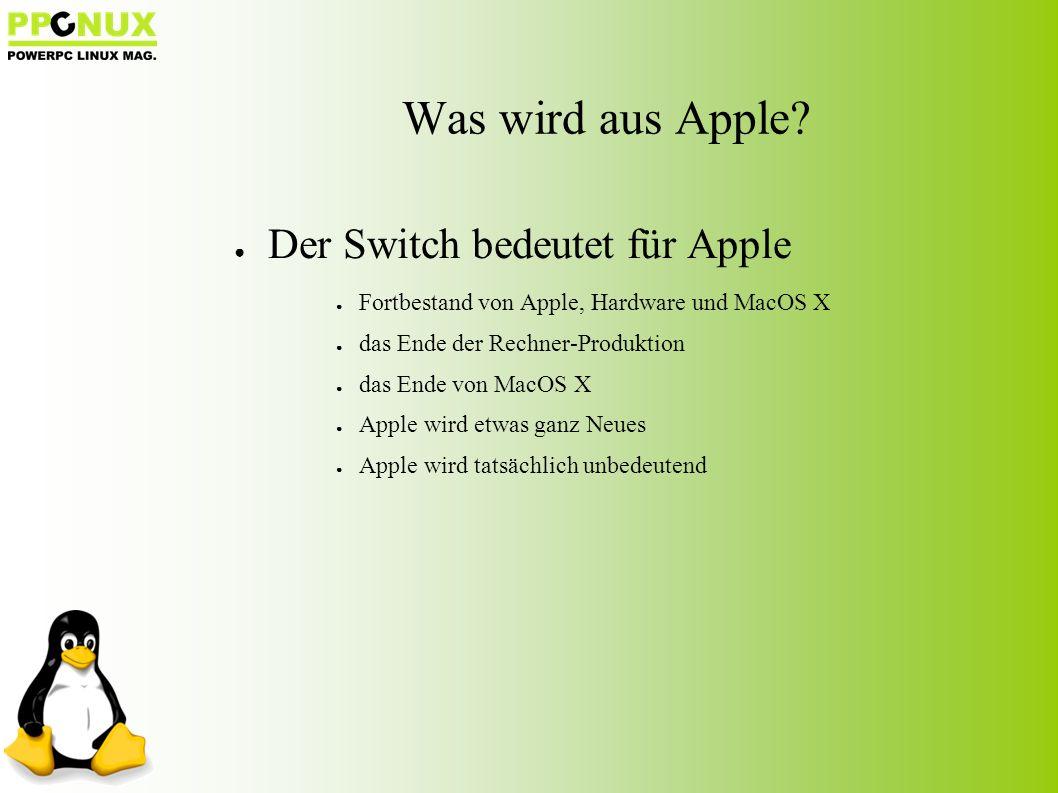 ● Der Switch bedeutet für Apple ● Fortbestand von Apple, Hardware und MacOS X ● das Ende der Rechner-Produktion ● das Ende von MacOS X ● Apple wird etwas ganz Neues ● Apple wird tatsächlich unbedeutend