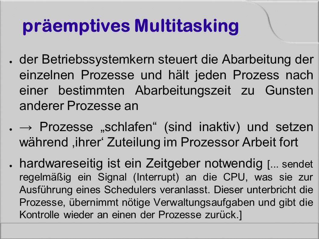 präemptives Multitasking ● der Betriebssystemkern steuert die Abarbeitung der einzelnen Prozesse und hält jeden Prozess nach einer bestimmten Abarbeit