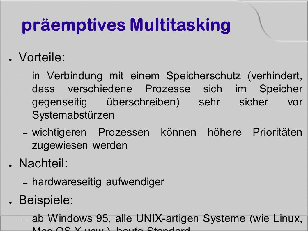 präemptives Multitasking ● Vorteile: – in Verbindung mit einem Speicherschutz (verhindert, dass verschiedene Prozesse sich im Speicher gegenseitig überschreiben) sehr sicher vor Systemabstürzen – wichtigeren Prozessen können höhere Prioritäten zugewiesen werden ● Nachteil: – hardwareseitig aufwendiger ● Beispiele: – ab Windows 95, alle UNIX-artigen Systeme (wie Linux, Mac OS X usw.), heute Standard