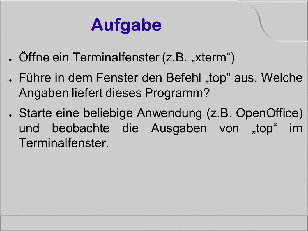 """Aufgabe ● Öffne ein Terminalfenster (z.B. """"xterm"""") ● Führe in dem Fenster den Befehl """"top"""" aus. Welche Angaben liefert dieses Programm? ● Starte eine"""