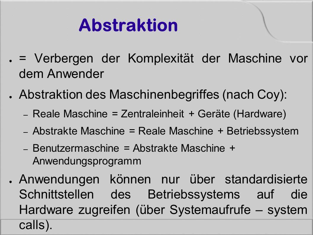 Abstraktion ● = Verbergen der Komplexität der Maschine vor dem Anwender ● Abstraktion des Maschinenbegriffes (nach Coy): – Reale Maschine = Zentraleinheit + Geräte (Hardware) – Abstrakte Maschine = Reale Maschine + Betriebssystem – Benutzermaschine = Abstrakte Maschine + Anwendungsprogramm ● Anwendungen können nur über standardisierte Schnittstellen des Betriebssystems auf die Hardware zugreifen (über Systemaufrufe – system calls).