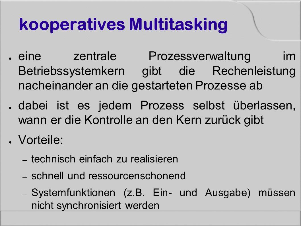 kooperatives Multitasking ● eine zentrale Prozessverwaltung im Betriebssystemkern gibt die Rechenleistung nacheinander an die gestarteten Prozesse ab