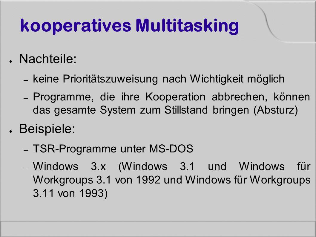 kooperatives Multitasking ● Nachteile: – keine Prioritätszuweisung nach Wichtigkeit möglich – Programme, die ihre Kooperation abbrechen, können das gesamte System zum Stillstand bringen (Absturz) ● Beispiele: – TSR-Programme unter MS-DOS – Windows 3.x (Windows 3.1 und Windows für Workgroups 3.1 von 1992 und Windows für Workgroups 3.11 von 1993)