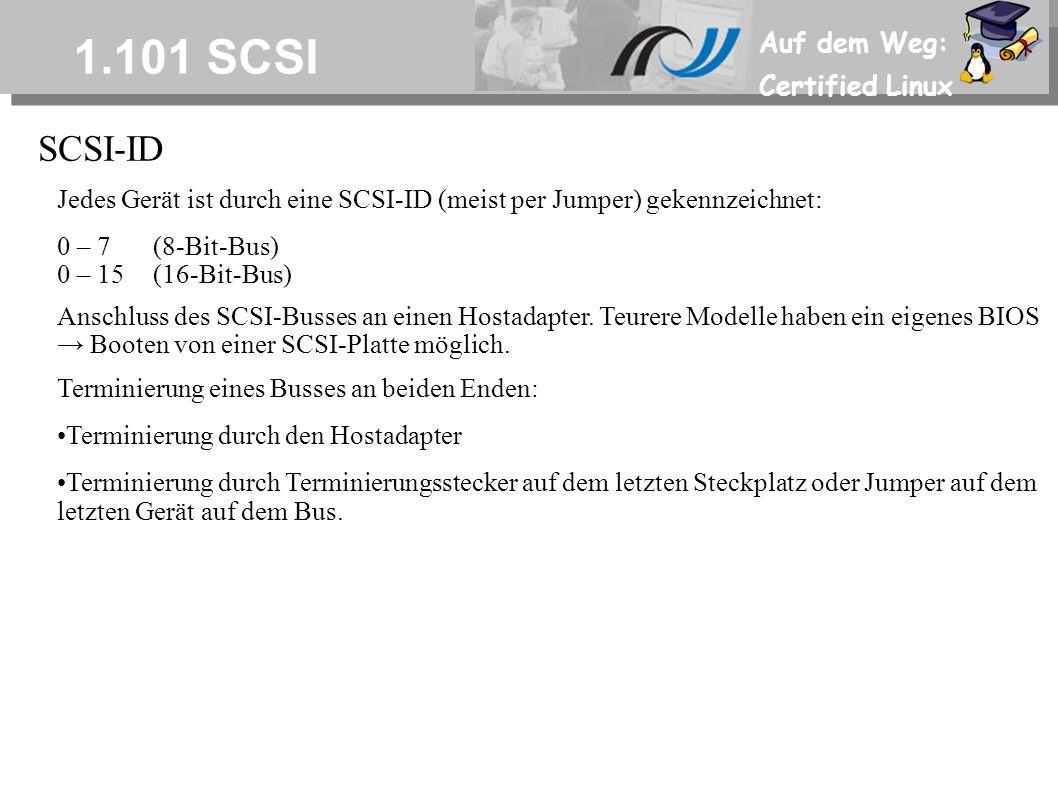 Auf dem Weg: Certified Linux 1.101 SCSI SCSI-ID Jedes Gerät ist durch eine SCSI-ID (meist per Jumper) gekennzeichnet: 0 – 7(8-Bit-Bus) 0 – 15(16-Bit-Bus) Anschluss des SCSI-Busses an einen Hostadapter.