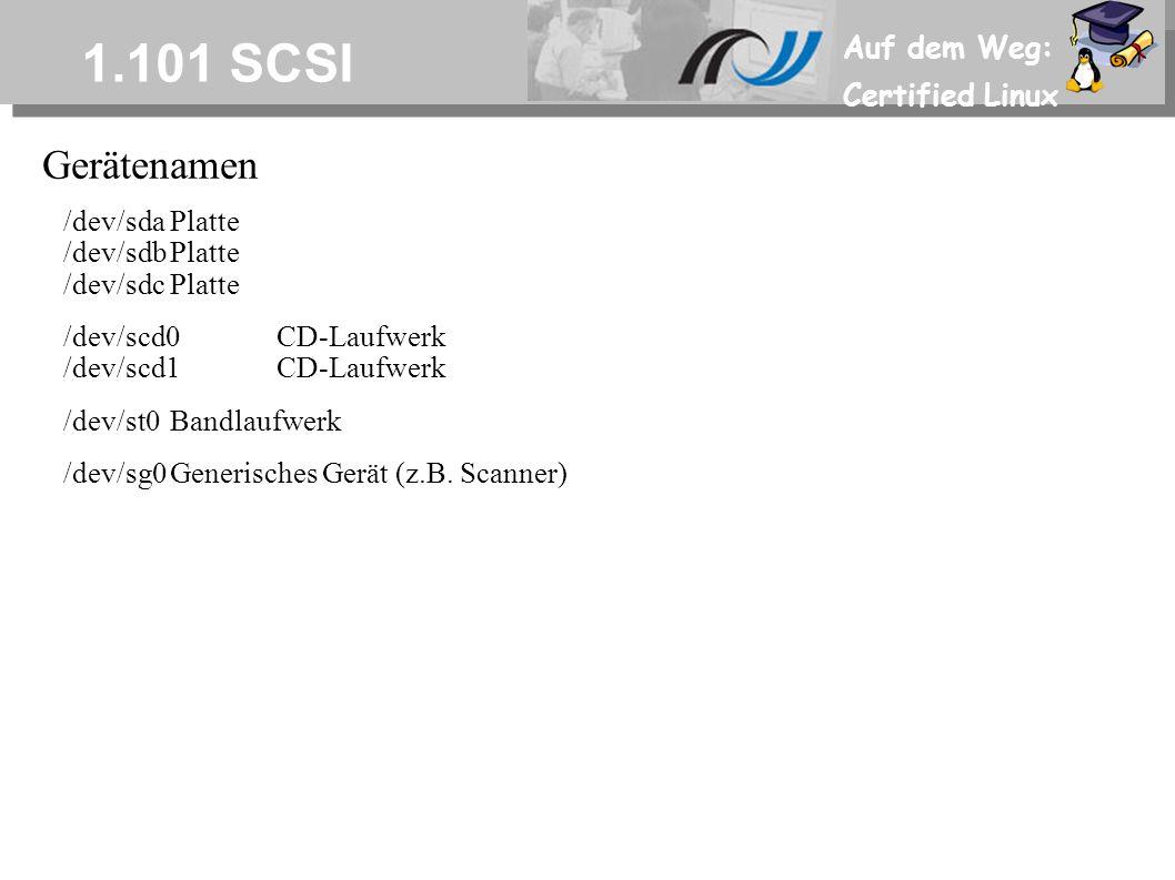 Auf dem Weg: Certified Linux 1.101 SCSI Gerätenamen /dev/sdaPlatte /dev/sdbPlatte /dev/sdcPlatte /dev/scd0CD-Laufwerk /dev/scd1CD-Laufwerk /dev/st0Bandlaufwerk /dev/sg0Generisches Gerät (z.B.