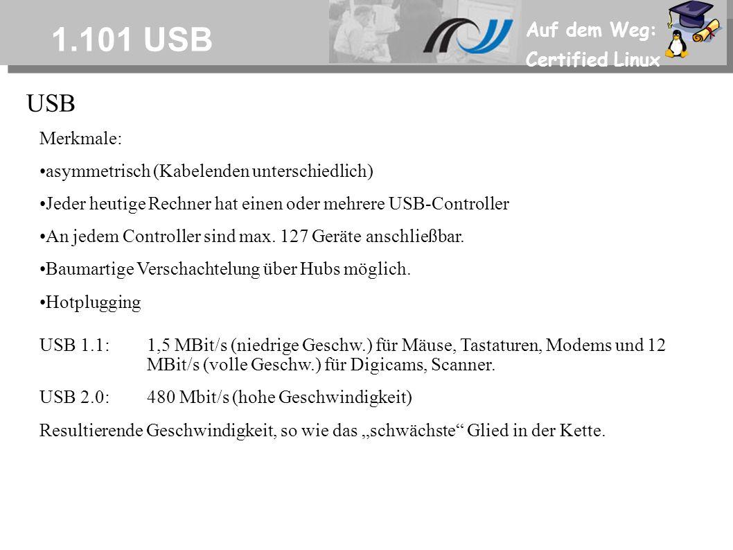 Auf dem Weg: Certified Linux 1.101 USB USB Merkmale: asymmetrisch (Kabelenden unterschiedlich) Jeder heutige Rechner hat einen oder mehrere USB-Controller An jedem Controller sind max.