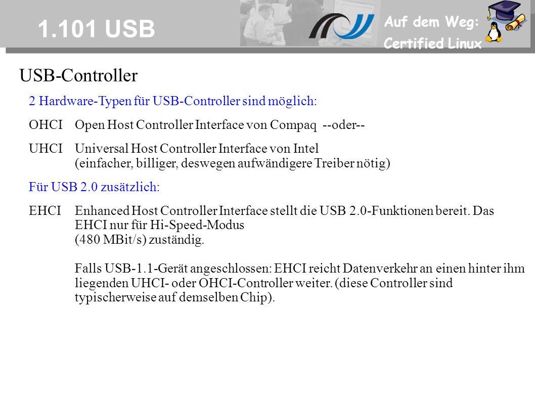 Auf dem Weg: Certified Linux 1.101 USB USB-Controller 2 Hardware-Typen für USB-Controller sind möglich: OHCIOpen Host Controller Interface von Compaq --oder-- UHCIUniversal Host Controller Interface von Intel (einfacher, billiger, deswegen aufwändigere Treiber nötig) Für USB 2.0 zusätzlich: EHCIEnhanced Host Controller Interface stellt die USB 2.0-Funktionen bereit.