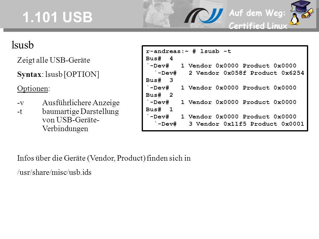 Auf dem Weg: Certified Linux 1.101 USB lsusb Zeigt alle USB-Geräte Syntax: lsusb [OPTION] Optionen: -vAusführlichere Anzeige -tbaumartige Darstellung von USB-Geräte- Verbindungen r-andreas:~ # lsusb -t Bus# 4 `-Dev# 1 Vendor 0x0000 Product 0x0000 `-Dev# 2 Vendor 0x058f Product 0x6254 Bus# 3 `-Dev# 1 Vendor 0x0000 Product 0x0000 Bus# 2 `-Dev# 1 Vendor 0x0000 Product 0x0000 Bus# 1 `-Dev# 1 Vendor 0x0000 Product 0x0000 `-Dev# 3 Vendor 0x11f5 Product 0x0001 Infos über die Geräte (Vendor, Product) finden sich in /usr/share/misc/usb.ids