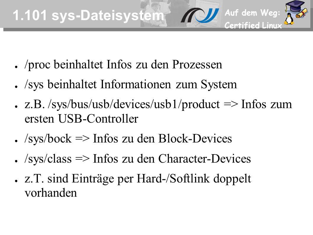 Auf dem Weg: Certified Linux 1.101 sys-Dateisystem ● /proc beinhaltet Infos zu den Prozessen ● /sys beinhaltet Informationen zum System ● z.B. /sys/bu