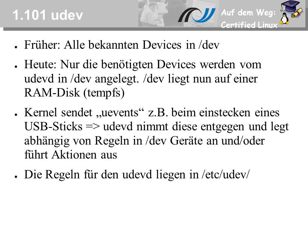 Auf dem Weg: Certified Linux 1.101 udev ● Früher: Alle bekannten Devices in /dev ● Heute: Nur die benötigten Devices werden vom udevd in /dev angelegt