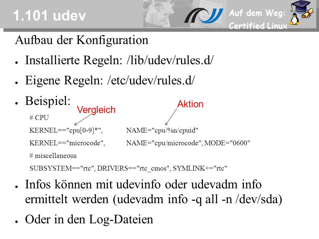 Auf dem Weg: Certified Linux 1.101 udev Aufbau der Konfiguration ● Installierte Regeln: /lib/udev/rules.d/ ● Eigene Regeln: /etc/udev/rules.d/ ● Beispiel: # CPU KERNEL== cpu[0-9]* ,NAME= cpu/%n/cpuid KERNEL== microcode ,NAME= cpu/microcode , MODE= 0600 # miscellaneous SUBSYSTEM== rtc , DRIVERS== rtc_cmos , SYMLINK+= rtc ● Infos können mit udevinfo oder udevadm info ermittelt werden (udevadm info -q all -n /dev/sda) ● Oder in den Log-Dateien Vergleich Aktion