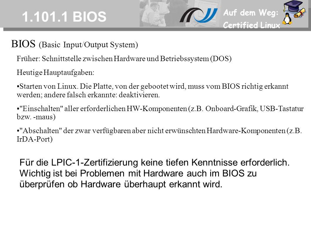 Auf dem Weg: Certified Linux 1.101.1 BIOS Früher: Schnittstelle zwischen Hardware und Betriebssystem (DOS) Heutige Hauptaufgaben: Starten von Linux.