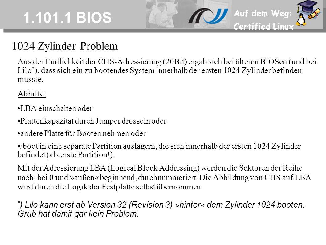 Auf dem Weg: Certified Linux 1.101.1 BIOS Aus der Endlichkeit der CHS-Adressierung (20Bit) ergab sich bei älteren BIOSen (und bei Lilo * ), dass sich ein zu bootendes System innerhalb der ersten 1024 Zylinder befinden musste.