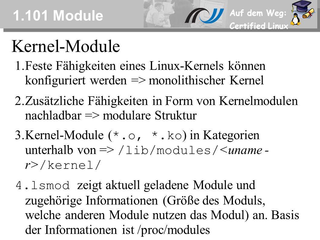 Auf dem Weg: Certified Linux 1.101 Module 1.Feste Fähigkeiten eines Linux-Kernels können konfiguriert werden => monolithischer Kernel 2.Zusätzliche Fähigkeiten in Form von Kernelmodulen nachladbar => modulare Struktur 3.Kernel-Module ( *.o, *.ko ) in Kategorien unterhalb von => /lib/modules/ /kernel/ 4.lsmod zeigt aktuell geladene Module und zugehörige Informationen (Größe des Moduls, welche anderen Module nutzen das Modul) an.