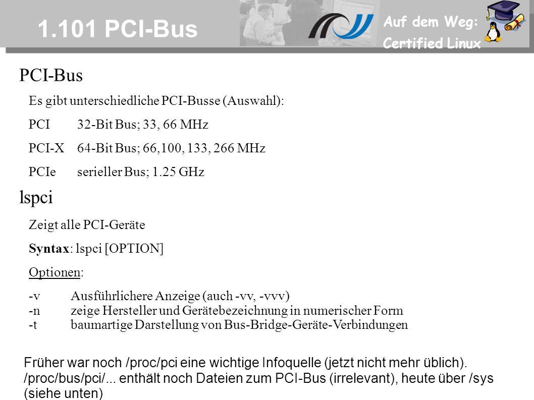 Auf dem Weg: Certified Linux 1.101 PCI-Bus PCI-Bus Es gibt unterschiedliche PCI-Busse (Auswahl): PCI32-Bit Bus; 33, 66 MHz PCI-X64-Bit Bus; 66,100, 133, 266 MHz PCIeserieller Bus; 1.25 GHz lspci Zeigt alle PCI-Geräte Syntax: lspci [OPTION] Optionen: -vAusführlichere Anzeige (auch -vv, -vvv) -nzeige Hersteller und Gerätebezeichnung in numerischer Form -tbaumartige Darstellung von Bus-Bridge-Geräte-Verbindungen Früher war noch /proc/pci eine wichtige Infoquelle (jetzt nicht mehr üblich).
