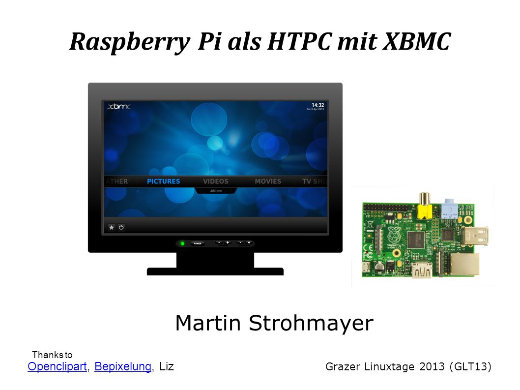 Raspberry Pi als HTPC mit XBMC Martin Strohmayer Grazer Linuxtage 2013 (GLT13) OpenclipartOpenclipart, Bepixelung, LizBepixelung Thanks to