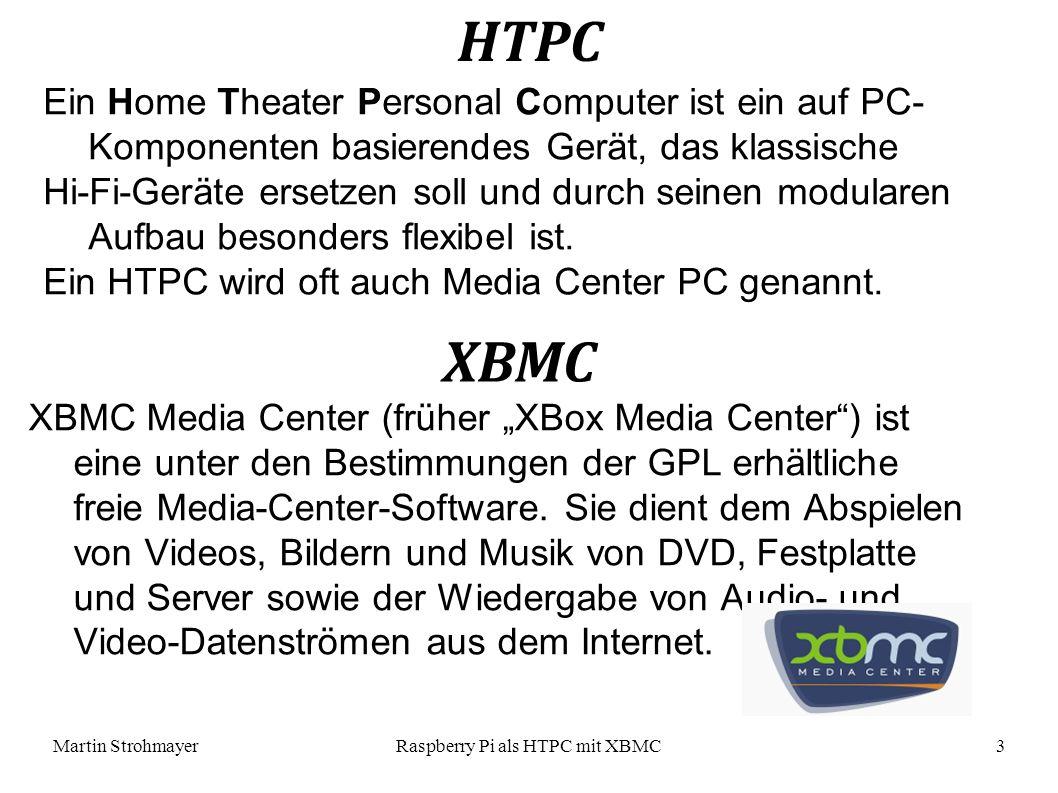 Martin StrohmayerRaspberry Pi als HTPC mit XBMC 3 Ein Home Theater Personal Computer ist ein auf PC- Komponenten basierendes Gerät, das klassische Hi-Fi-Geräte ersetzen soll und durch seinen modularen Aufbau besonders flexibel ist.