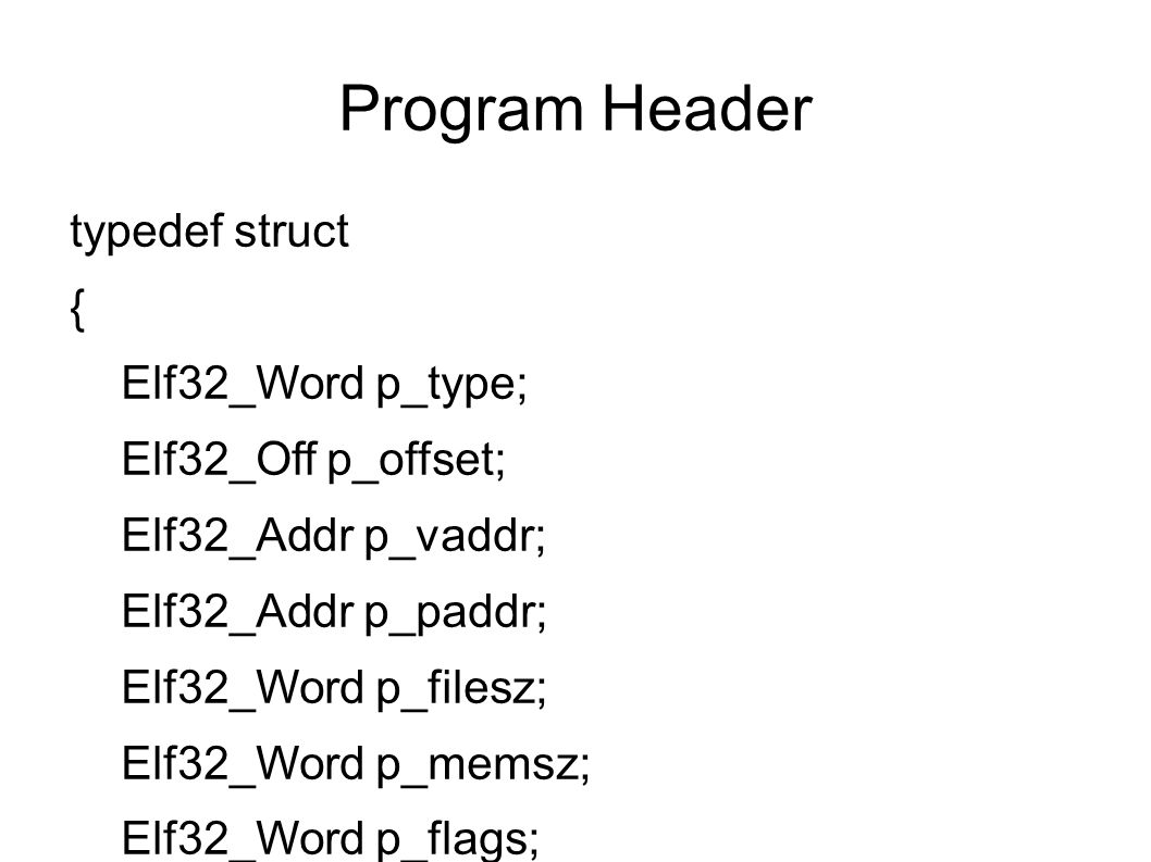Program Header typedef struct { Elf32_Word p_type; Elf32_Off p_offset; Elf32_Addr p_vaddr; Elf32_Addr p_paddr; Elf32_Word p_filesz; Elf32_Word p_memsz