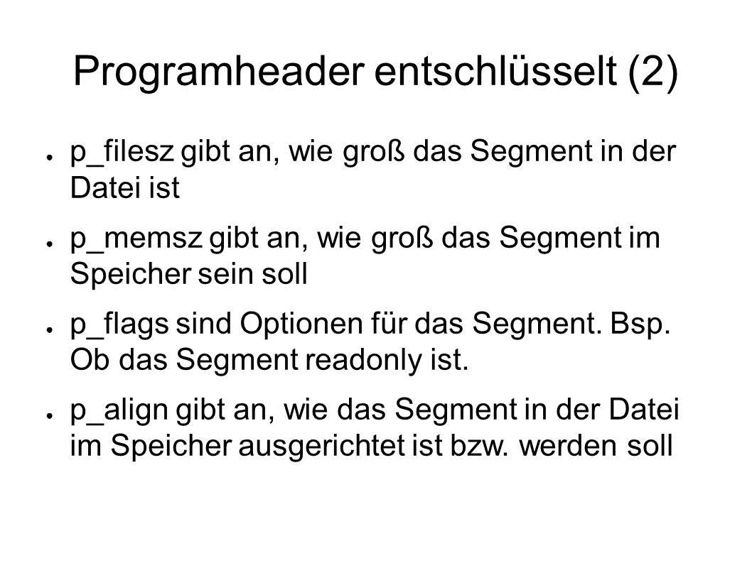 Programheader entschlüsselt (2) ● p_filesz gibt an, wie groß das Segment in der Datei ist ● p_memsz gibt an, wie groß das Segment im Speicher sein soll ● p_flags sind Optionen für das Segment.