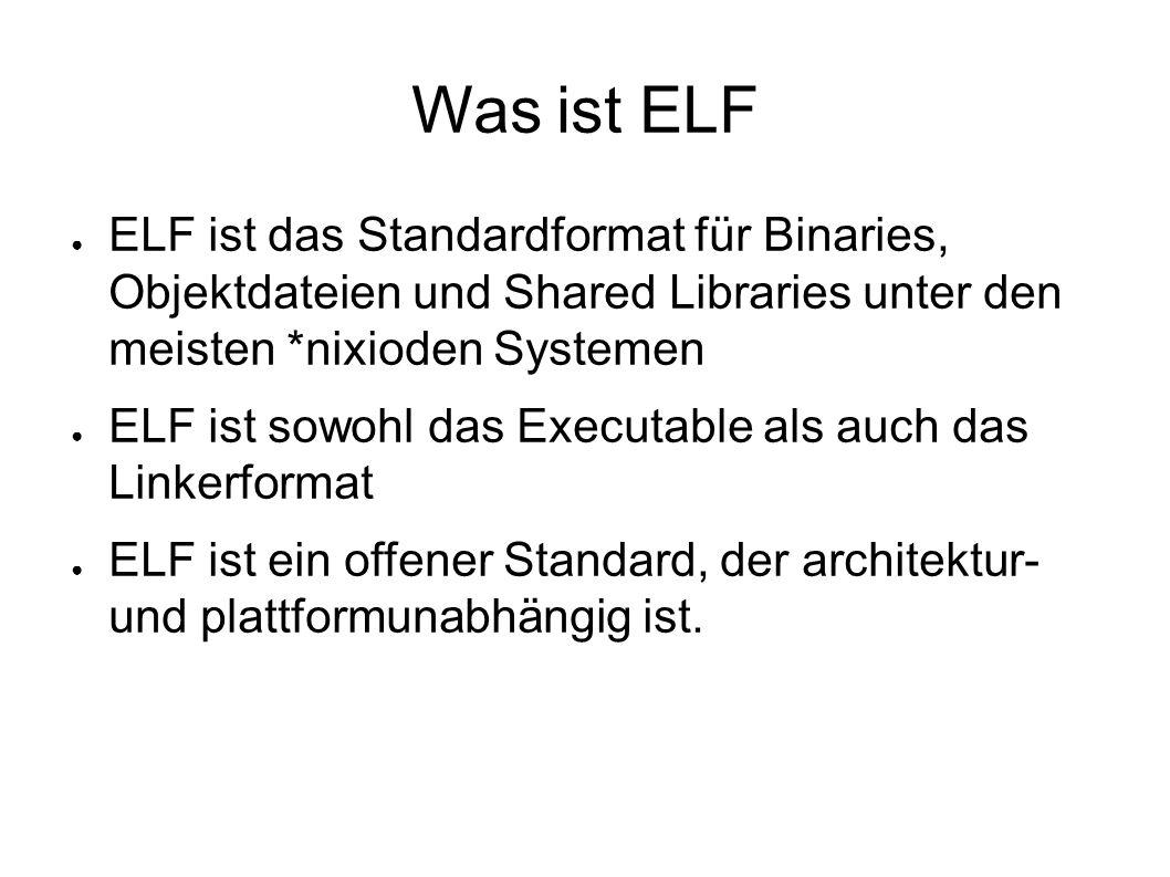 Was ist ELF ● ELF ist das Standardformat für Binaries, Objektdateien und Shared Libraries unter den meisten *nixioden Systemen ● ELF ist sowohl das Executable als auch das Linkerformat ● ELF ist ein offener Standard, der architektur- und plattformunabhängig ist.