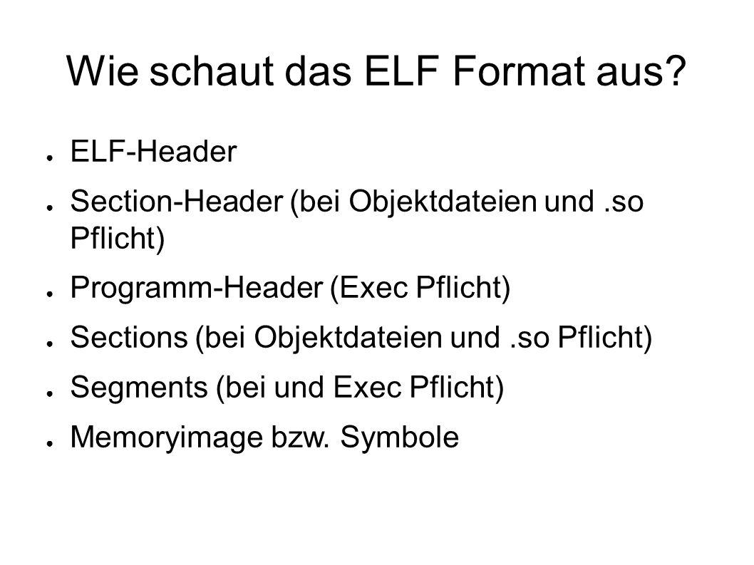 ELF-Header #define EI_NIDENT 16 typedef struct { e_ident[EI_NIDENT]; unsigned char e_type; Elf32_Half e_machine; Elf32_Half e_version; Elf32_Word e_entry; Elf32_Addr e_phoff; Elf32_Off e_shoff; Elf32_Off e_flags; Elf32_Word e_ehsize; Elf32_Half e_phentsize; Elf32_Half e_phnum; Elf32_Half e_shentsize; Elf32_Half e_shnum; Elf32_Half e_shstrndx; Elf32_Half } Elf32_Ehdr;