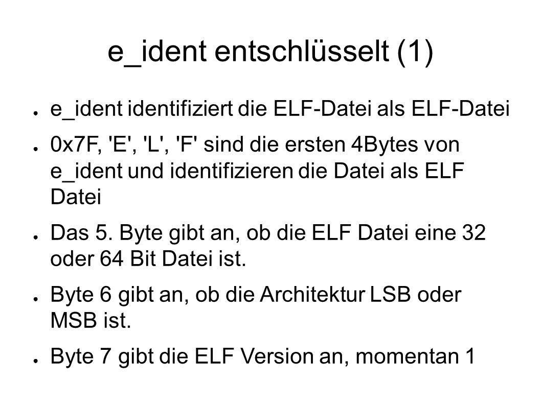 e_ident entschlüsselt (1) ● e_ident identifiziert die ELF-Datei als ELF-Datei ● 0x7F, E , L , F sind die ersten 4Bytes von e_ident und identifizieren die Datei als ELF Datei ● Das 5.