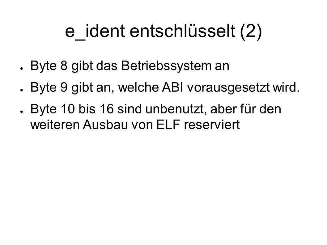 e_ident entschlüsselt (2) ● Byte 8 gibt das Betriebssystem an ● Byte 9 gibt an, welche ABI vorausgesetzt wird. ● Byte 10 bis 16 sind unbenutzt, aber f