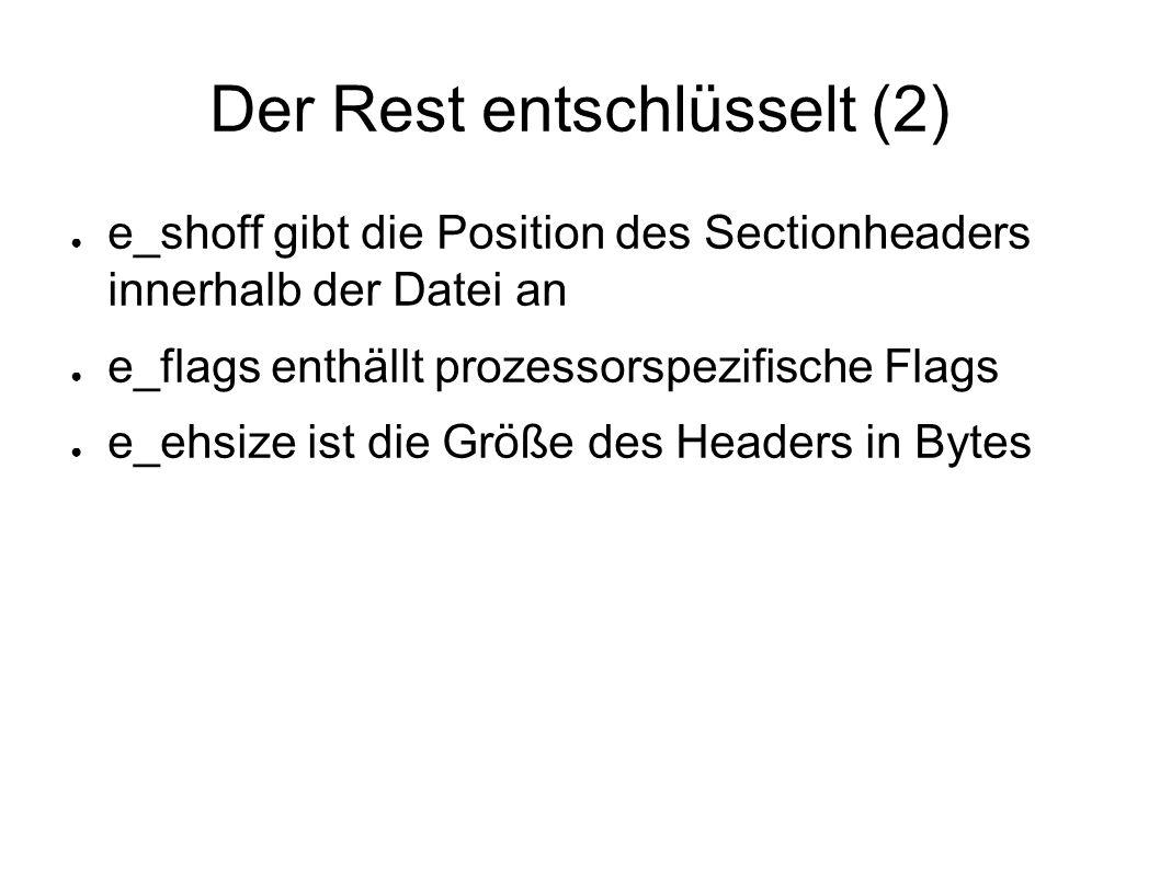Der Rest entschlüsselt (2) ● e_shoff gibt die Position des Sectionheaders innerhalb der Datei an ● e_flags enthällt prozessorspezifische Flags ● e_ehsize ist die Größe des Headers in Bytes