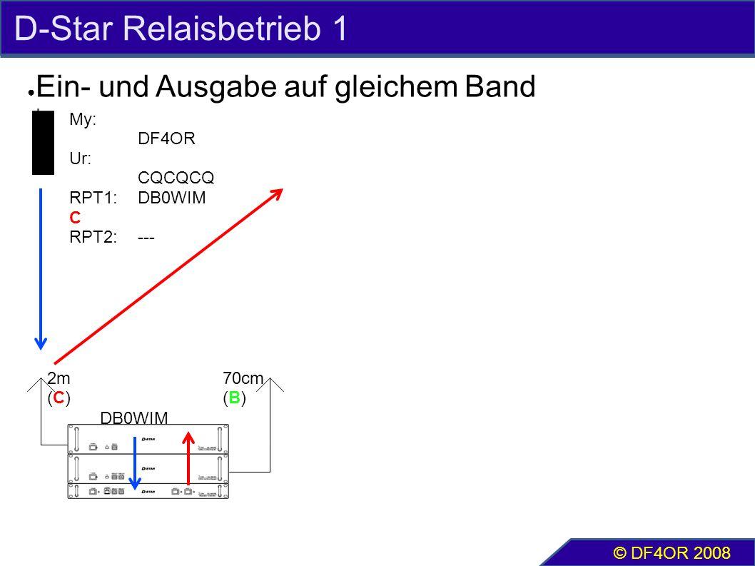 D-Star Relaisbetrieb 1 ● Ein- und Ausgabe auf gleichem Band © DF4OR 2008 2m (C) 70cm (B) My: DF4OR Ur: CQCQCQ RPT1:DB0WIM C RPT2:--- DB0WIM