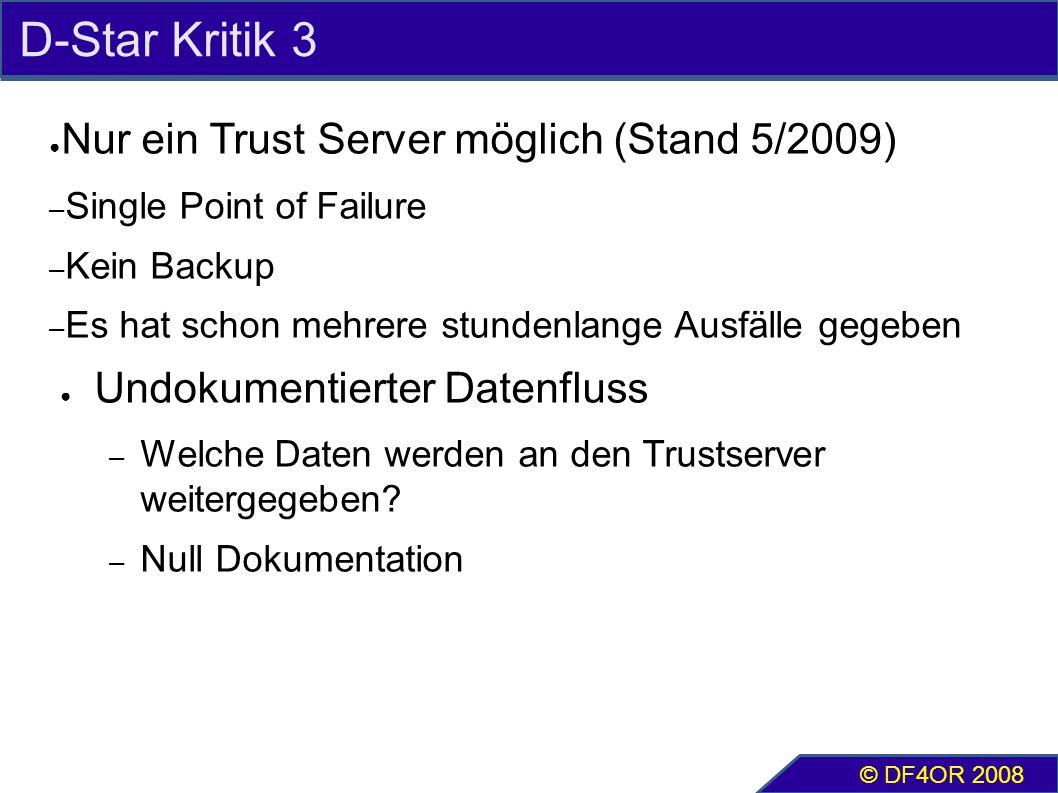 D-Star Kritik 3 ● Nur ein Trust Server möglich (Stand 5/2009) – Single Point of Failure – Kein Backup – Es hat schon mehrere stundenlange Ausfälle gegeben ● Undokumentierter Datenfluss – Welche Daten werden an den Trustserver weitergegeben.