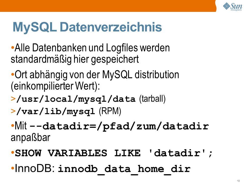 18 MySQL Datenverzeichnis Alle Datenbanken und Logfiles werden standardmäßig hier gespeichert Ort abhängig von der MySQL distribution (einkompilierter Wert): > /usr/local/mysql/data (tarball) > /var/lib/mysql (RPM) Mit --datadir=/pfad/zum/datadir anpaßbar SHOW VARIABLES LIKE datadir ; InnoDB: innodb_data_home_dir