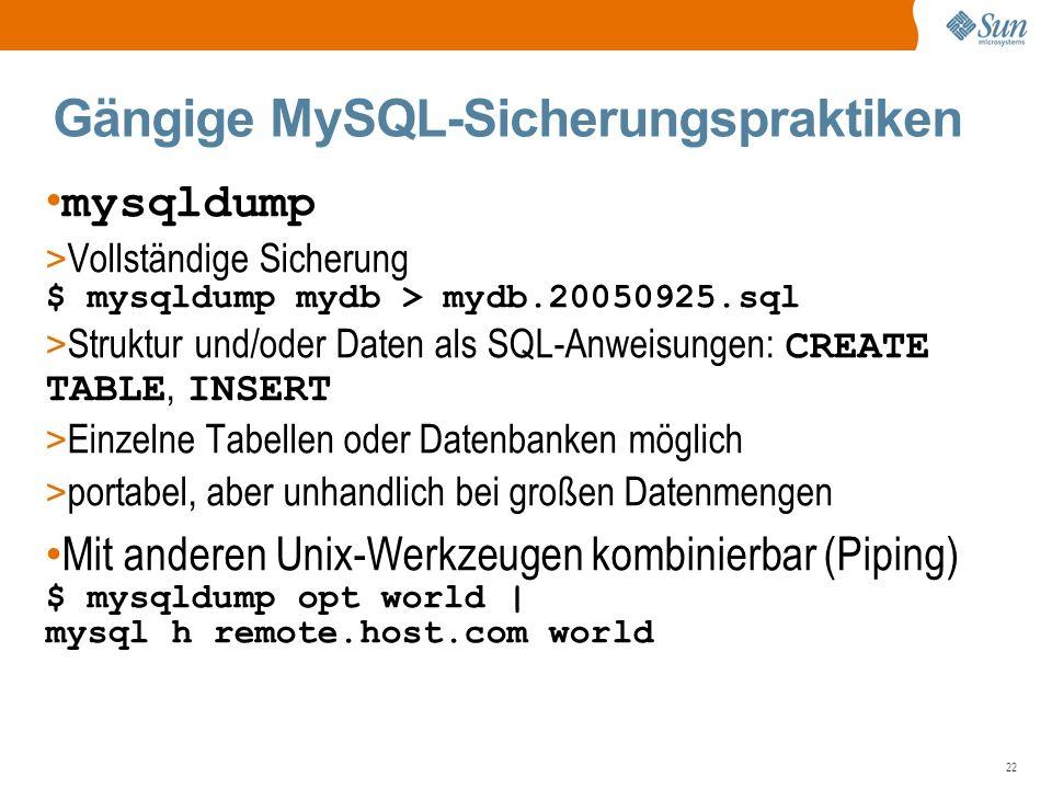 22 Gängige MySQL-Sicherungspraktiken mysqldump > Vollständige Sicherung $ mysqldump mydb > mydb.20050925.sql > Struktur und/oder Daten als SQL-Anweisungen: CREATE TABLE, INSERT > Einzelne Tabellen oder Datenbanken möglich > portabel, aber unhandlich bei großen Datenmengen Mit anderen Unix-Werkzeugen kombinierbar (Piping) $ mysqldump opt world | mysql h remote.host.com world