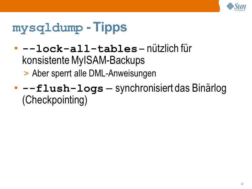 23 mysqldump - Tipps --lock-all-tables – nützlich für konsistente MyISAM-Backups > Aber sperrt alle DML-Anweisungen --flush-logs – synchronisiert das Binärlog (Checkpointing)