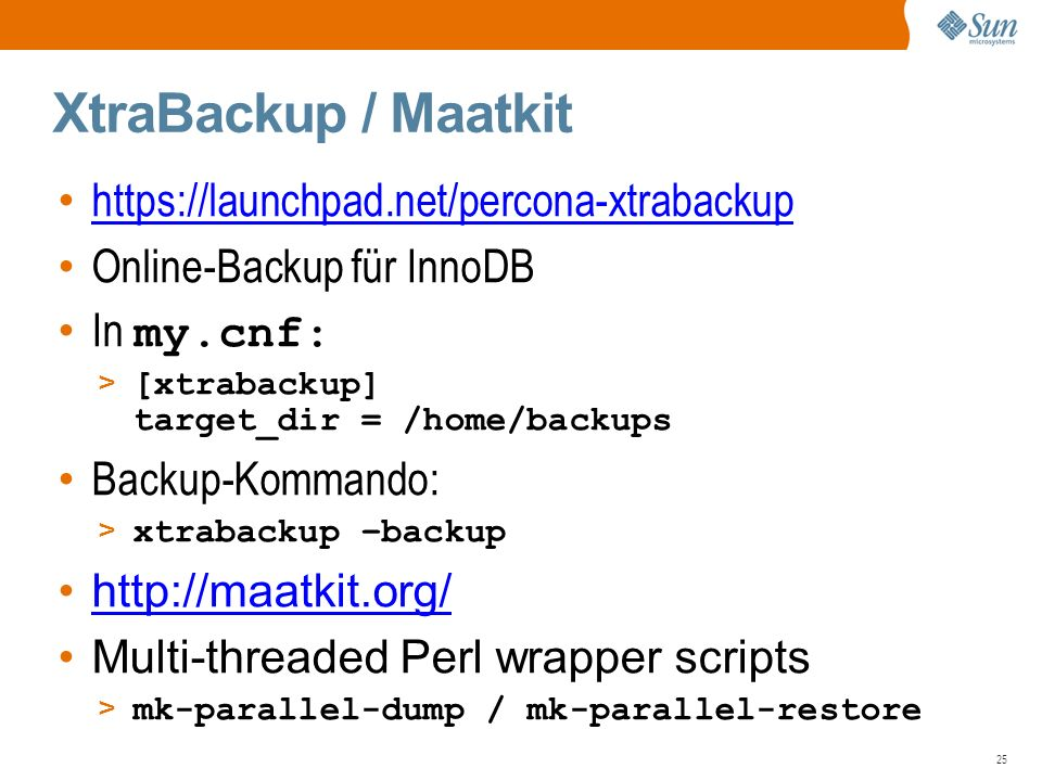 25 XtraBackup / Maatkit   Online-Backup für InnoDB In my.cnf: > [xtrabackup] target_dir = /home/backups Backup-Kommando: > xtrabackup –backup   Multi-threaded Perl wrapper scripts > mk-parallel-dump / mk-parallel-restore