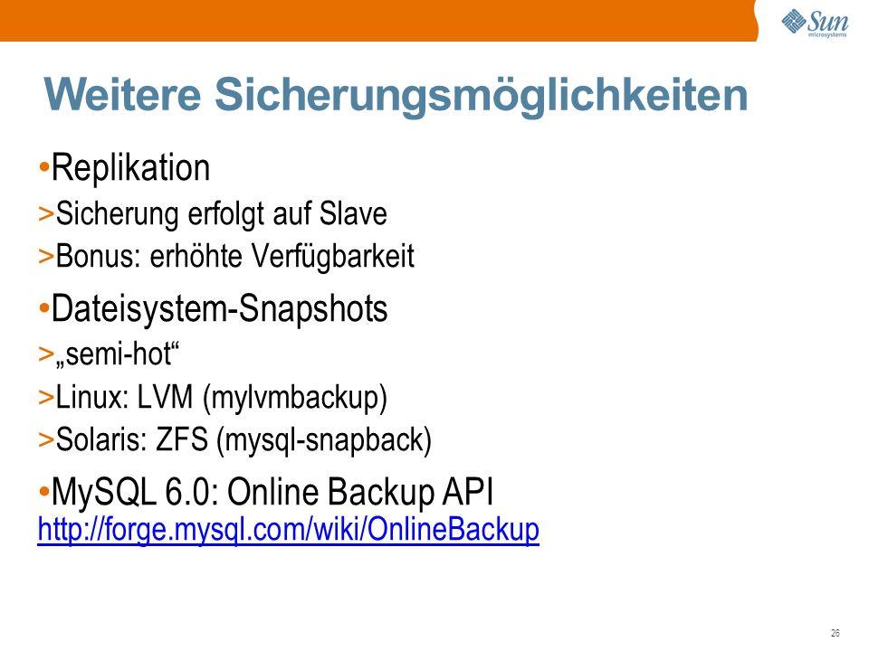 """26 Weitere Sicherungsmöglichkeiten Replikation > Sicherung erfolgt auf Slave > Bonus: erhöhte Verfügbarkeit Dateisystem-Snapshots > """"semi-hot > Linux: LVM (mylvmbackup) > Solaris: ZFS (mysql-snapback) MySQL 6.0: Online Backup API http://forge.mysql.com/wiki/OnlineBackup http://forge.mysql.com/wiki/OnlineBackup"""