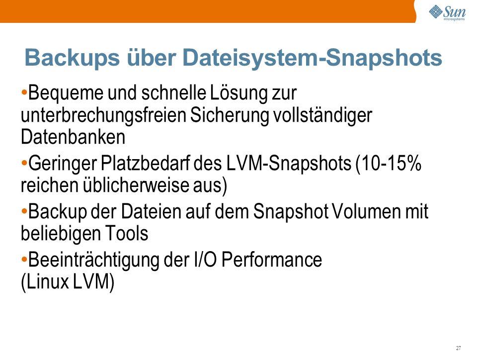 27 Backups über Dateisystem-Snapshots Bequeme und schnelle Lösung zur unterbrechungsfreien Sicherung vollständiger Datenbanken Geringer Platzbedarf des LVM-Snapshots (10-15% reichen üblicherweise aus) Backup der Dateien auf dem Snapshot Volumen mit beliebigen Tools Beeinträchtigung der I/O Performance (Linux LVM)