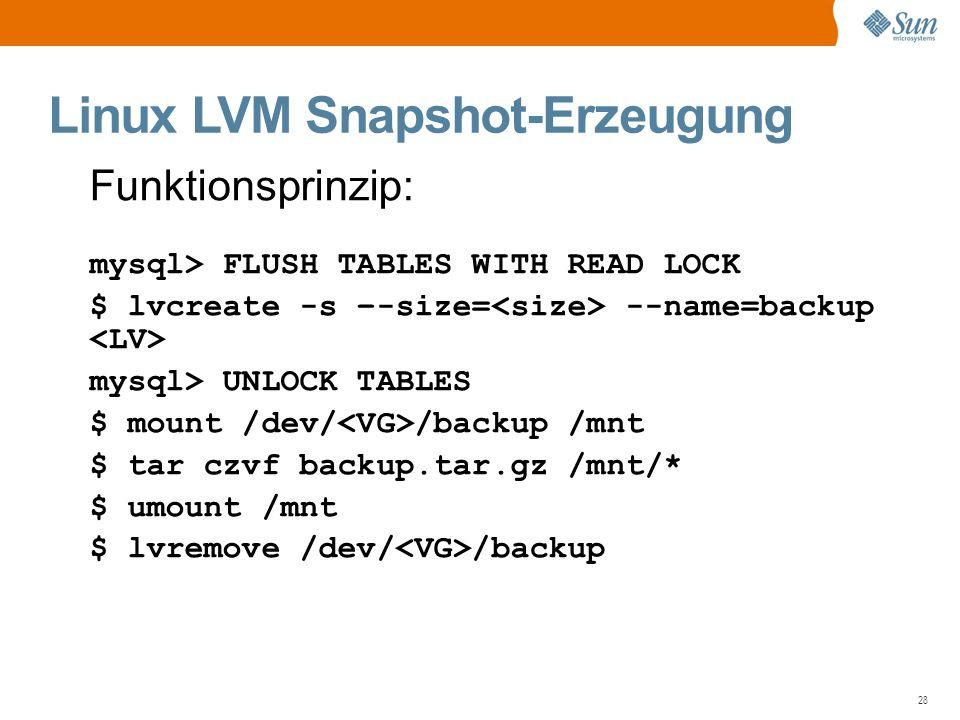 28 Linux LVM Snapshot-Erzeugung Funktionsprinzip: mysql> FLUSH TABLES WITH READ LOCK $ lvcreate -s –-size= --name=backup mysql> UNLOCK TABLES $ mount