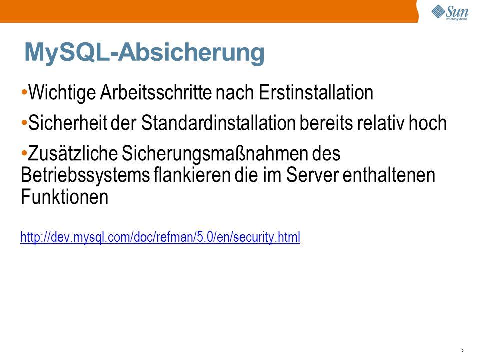 3 MySQL-Absicherung Wichtige Arbeitsschritte nach Erstinstallation Sicherheit der Standardinstallation bereits relativ hoch Zusätzliche Sicherungsmaßnahmen des Betriebssystems flankieren die im Server enthaltenen Funktionen http://dev.mysql.com/doc/refman/5.0/en/security.html http://dev.mysql.com/doc/refman/5.0/en/security.html
