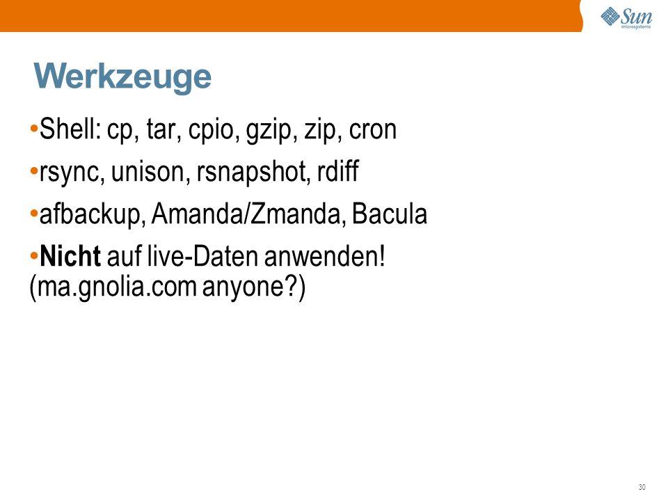 30 Werkzeuge Shell: cp, tar, cpio, gzip, zip, cron rsync, unison, rsnapshot, rdiff afbackup, Amanda/Zmanda, Bacula Nicht auf live-Daten anwenden.