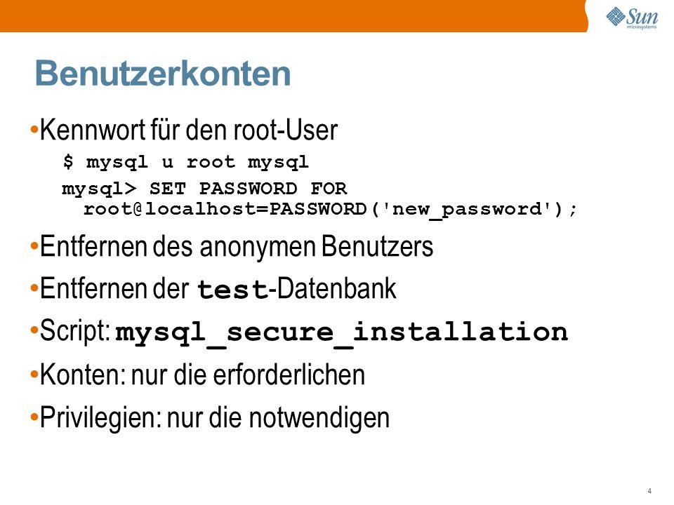 4 Benutzerkonten Kennwort für den root-User $ mysql u root mysql mysql> SET PASSWORD FOR root@localhost=PASSWORD( new_password ); Entfernen des anonymen Benutzers Entfernen der test -Datenbank Script: mysql_secure_installation Konten: nur die erforderlichen Privilegien: nur die notwendigen