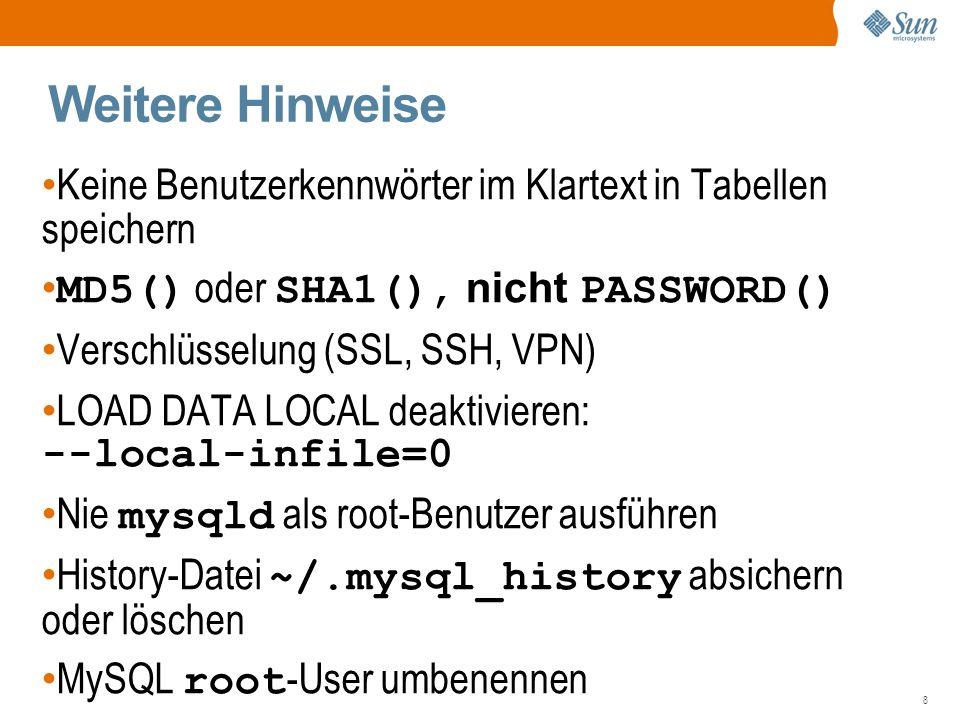 8 Weitere Hinweise Keine Benutzerkennwörter im Klartext in Tabellen speichern MD5() oder SHA1(), nicht PASSWORD() Verschlüsselung (SSL, SSH, VPN) LOAD DATA LOCAL deaktivieren: --local-infile=0 Nie mysqld als root-Benutzer ausführen History-Datei ~/.mysql_history absichern oder löschen MySQL root -User umbenennen