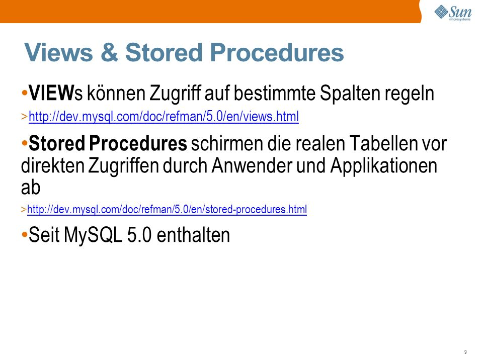 9 Views & Stored Procedures VIEW s können Zugriff auf bestimmte Spalten regeln > http://dev.mysql.com/doc/refman/5.0/en/views.html http://dev.mysql.com/doc/refman/5.0/en/views.html Stored Procedures schirmen die realen Tabellen vor direkten Zugriffen durch Anwender und Applikationen ab > http://dev.mysql.com/doc/refman/5.0/en/stored-procedures.html http://dev.mysql.com/doc/refman/5.0/en/stored-procedures.html Seit MySQL 5.0 enthalten